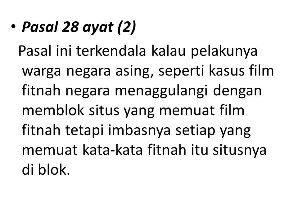 Pasal 28 ayat (2) Pasal ini terkendala kalau pelakunya warga negara asing, seperti kasus film fitnah negara menaggulangi dengan memblok situs yang memuat film fitnah tetapi imbasnya setiap yang memuat kata-kata fitnah itu situsnya di blok.