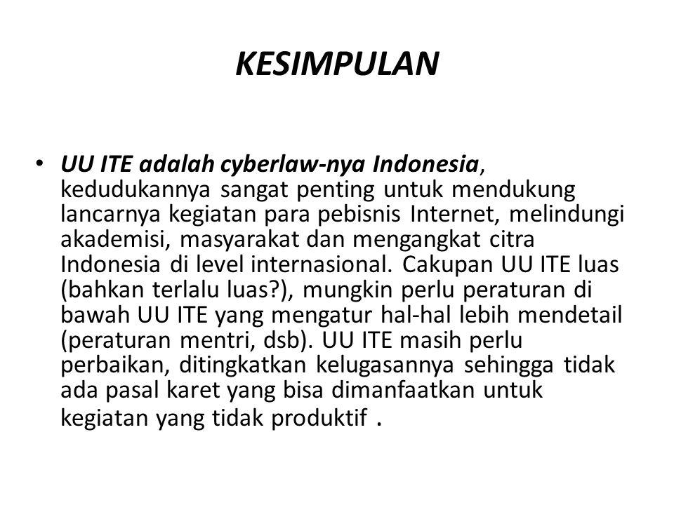 KESIMPULAN UU ITE adalah cyberlaw-nya Indonesia, kedudukannya sangat penting untuk mendukung lancarnya kegiatan para pebisnis Internet, melindungi akademisi, masyarakat dan mengangkat citra Indonesia di level internasional.