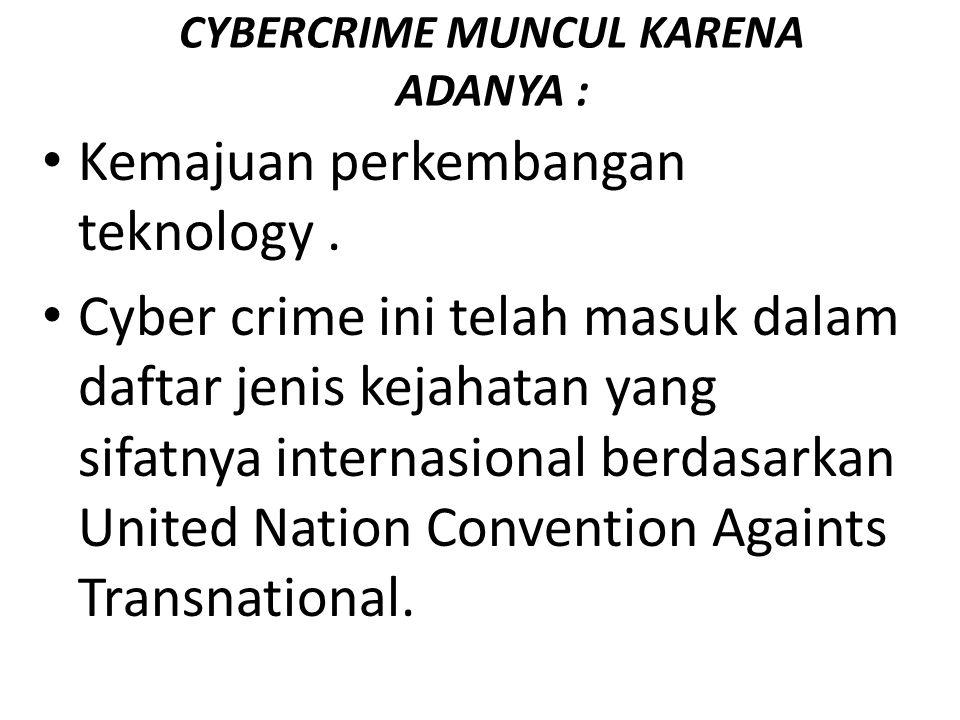 CYBERCRIME MUNCUL KARENA ADANYA : Kemajuan perkembangan teknology. Cyber crime ini telah masuk dalam daftar jenis kejahatan yang sifatnya internasiona