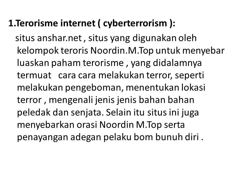 1.Terorisme internet ( cyberterrorism ): situs anshar.net, situs yang digunakan oleh kelompok teroris Noordin.M.Top untuk menyebar luaskan paham teror