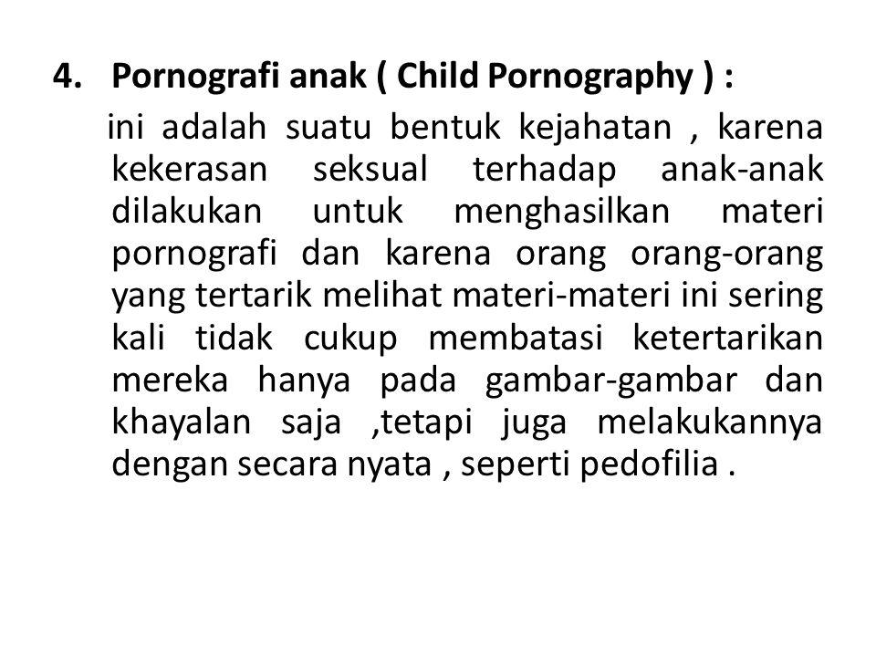 4.Pornografi anak ( Child Pornography ) : ini adalah suatu bentuk kejahatan, karena kekerasan seksual terhadap anak-anak dilakukan untuk menghasilkan materi pornografi dan karena orang orang-orang yang tertarik melihat materi-materi ini sering kali tidak cukup membatasi ketertarikan mereka hanya pada gambar-gambar dan khayalan saja,tetapi juga melakukannya dengan secara nyata, seperti pedofilia.