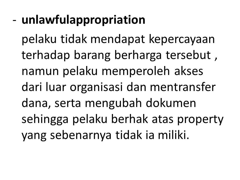-unlawfulappropriation pelaku tidak mendapat kepercayaan terhadap barang berharga tersebut, namun pelaku memperoleh akses dari luar organisasi dan mentransfer dana, serta mengubah dokumen sehingga pelaku berhak atas property yang sebenarnya tidak ia miliki.