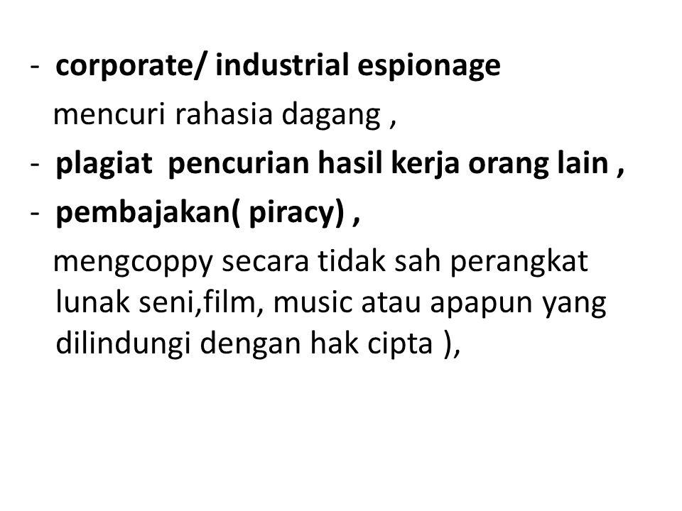-corporate/ industrial espionage mencuri rahasia dagang, -plagiat pencurian hasil kerja orang lain, -pembajakan( piracy), mengcoppy secara tidak sah perangkat lunak seni,film, music atau apapun yang dilindungi dengan hak cipta ),
