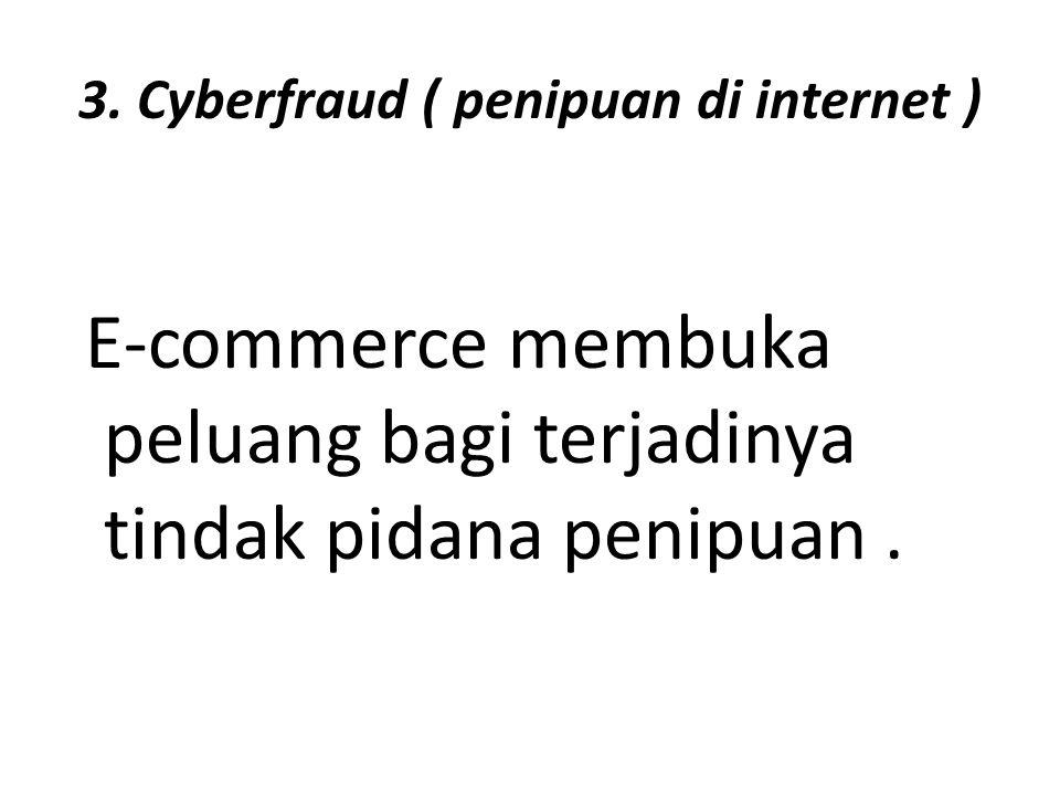 3. Cyberfraud ( penipuan di internet ) E-commerce membuka peluang bagi terjadinya tindak pidana penipuan.
