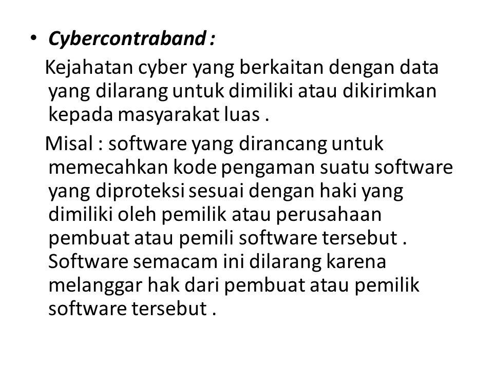 Cybercontraband : Kejahatan cyber yang berkaitan dengan data yang dilarang untuk dimiliki atau dikirimkan kepada masyarakat luas. Misal : software yan