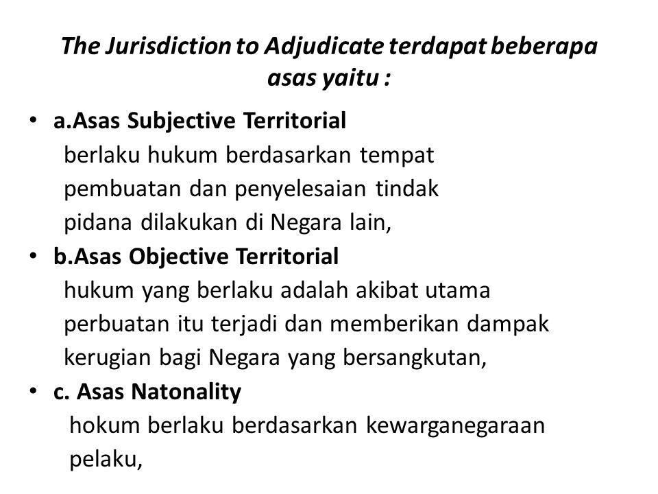 The Jurisdiction to Adjudicate terdapat beberapa asas yaitu : a.Asas Subjective Territorial berlaku hukum berdasarkan tempat pembuatan dan penyelesaia