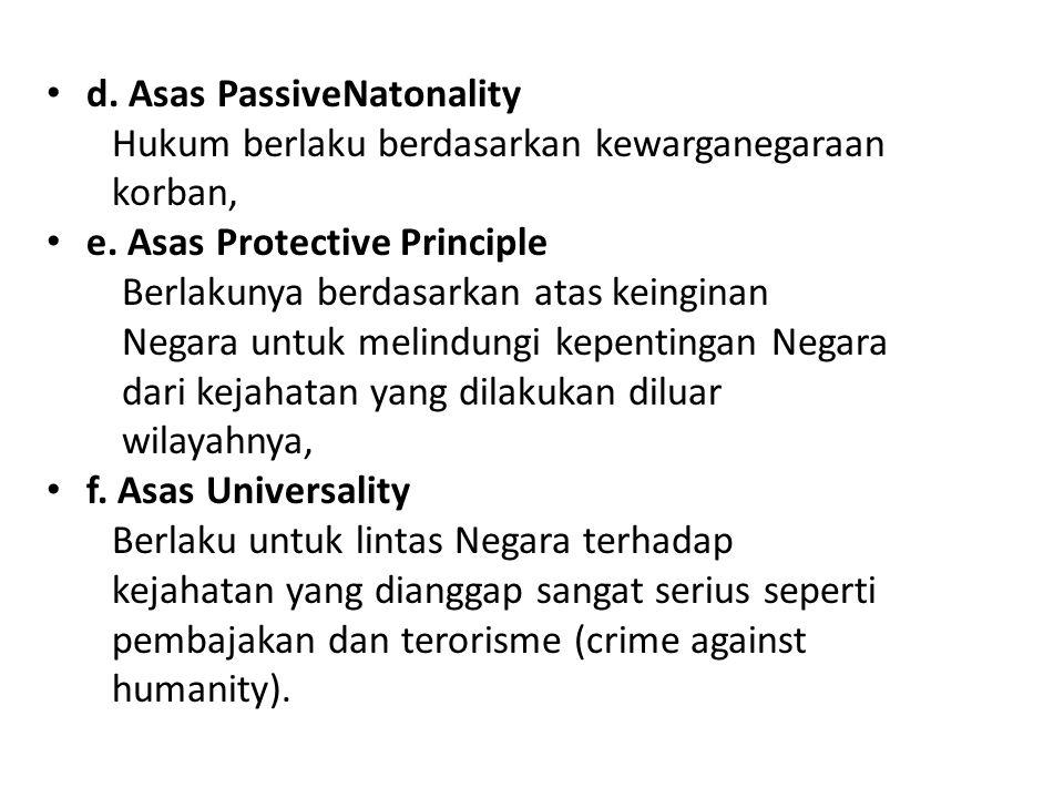 d. Asas PassiveNatonality Hukum berlaku berdasarkan kewarganegaraan korban, e. Asas Protective Principle Berlakunya berdasarkan atas keinginan Negara