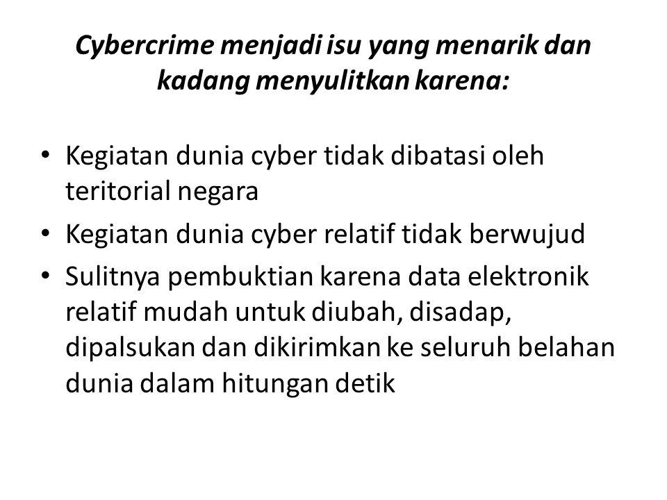 Cybercrime menjadi isu yang menarik dan kadang menyulitkan karena: Kegiatan dunia cyber tidak dibatasi oleh teritorial negara Kegiatan dunia cyber relatif tidak berwujud Sulitnya pembuktian karena data elektronik relatif mudah untuk diubah, disadap, dipalsukan dan dikirimkan ke seluruh belahan dunia dalam hitungan detik