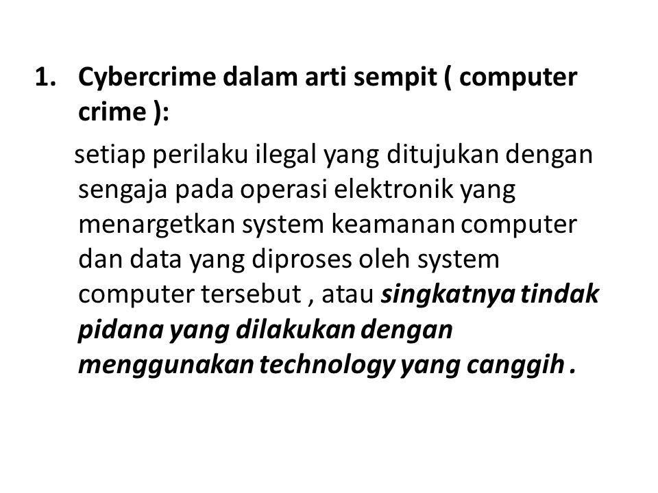 1.Cybercrime dalam arti sempit ( computer crime ): setiap perilaku ilegal yang ditujukan dengan sengaja pada operasi elektronik yang menargetkan system keamanan computer dan data yang diproses oleh system computer tersebut, atau singkatnya tindak pidana yang dilakukan dengan menggunakan technology yang canggih.
