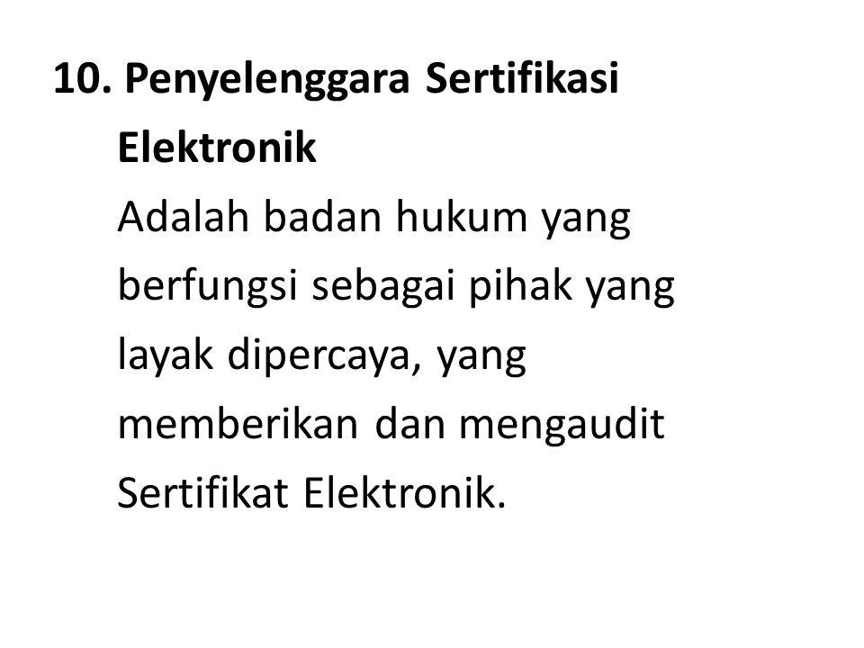 10. Penyelenggara Sertifikasi Elektronik Adalah badan hukum yang berfungsi sebagai pihak yang layak dipercaya, yang memberikan dan mengaudit Sertifika