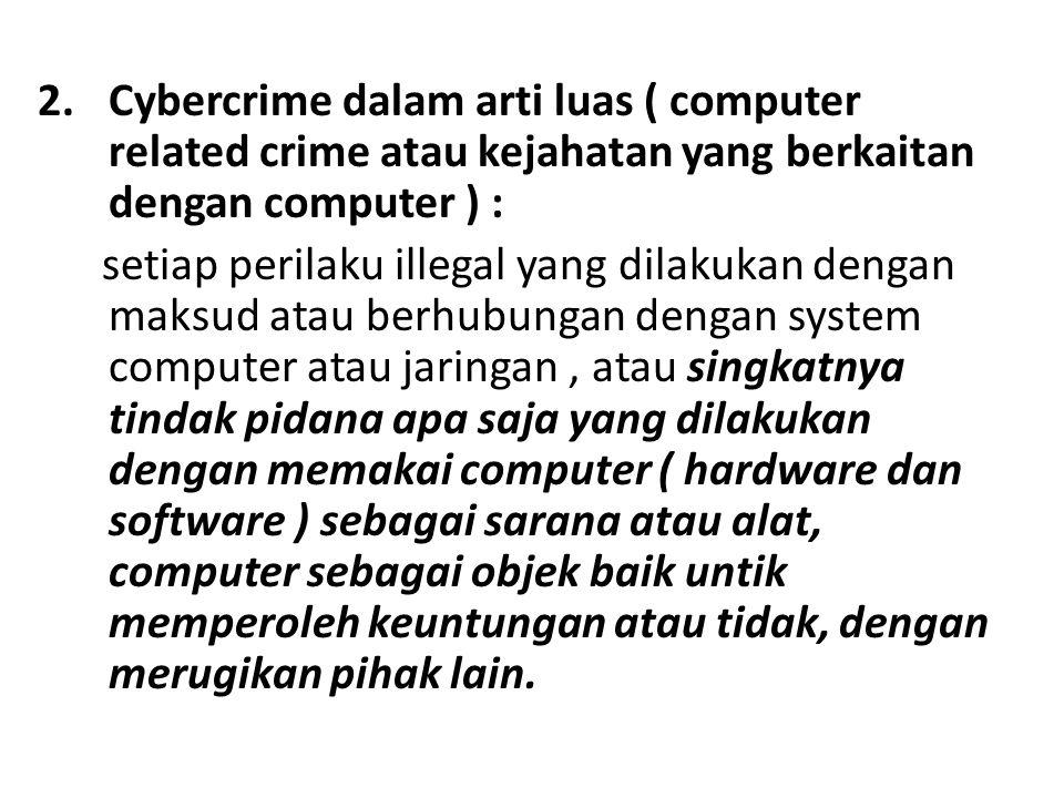 2.Cybercrime dalam arti luas ( computer related crime atau kejahatan yang berkaitan dengan computer ) : setiap perilaku illegal yang dilakukan dengan