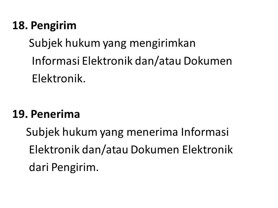 18. Pengirim Subjek hukum yang mengirimkan Informasi Elektronik dan/atau Dokumen Elektronik. 19. Penerima Subjek hukum yang menerima Informasi Elektro