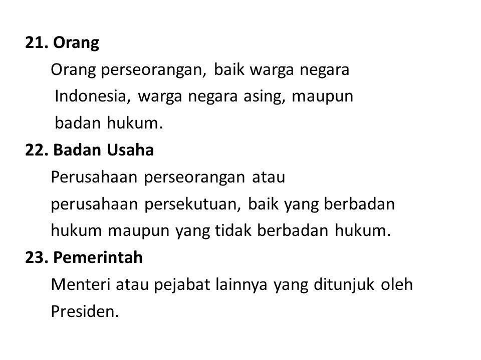 21. Orang Orang perseorangan, baik warga negara Indonesia, warga negara asing, maupun badan hukum. 22. Badan Usaha Perusahaan perseorangan atau perusa