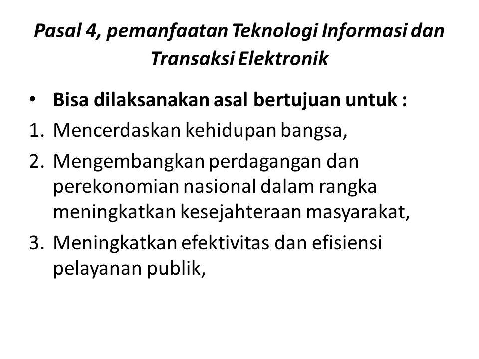 Pasal 4, pemanfaatan Teknologi Informasi dan Transaksi Elektronik Bisa dilaksanakan asal bertujuan untuk : 1.Mencerdaskan kehidupan bangsa, 2.Mengembangkan perdagangan dan perekonomian nasional dalam rangka meningkatkan kesejahteraan masyarakat, 3.Meningkatkan efektivitas dan efisiensi pelayanan publik,