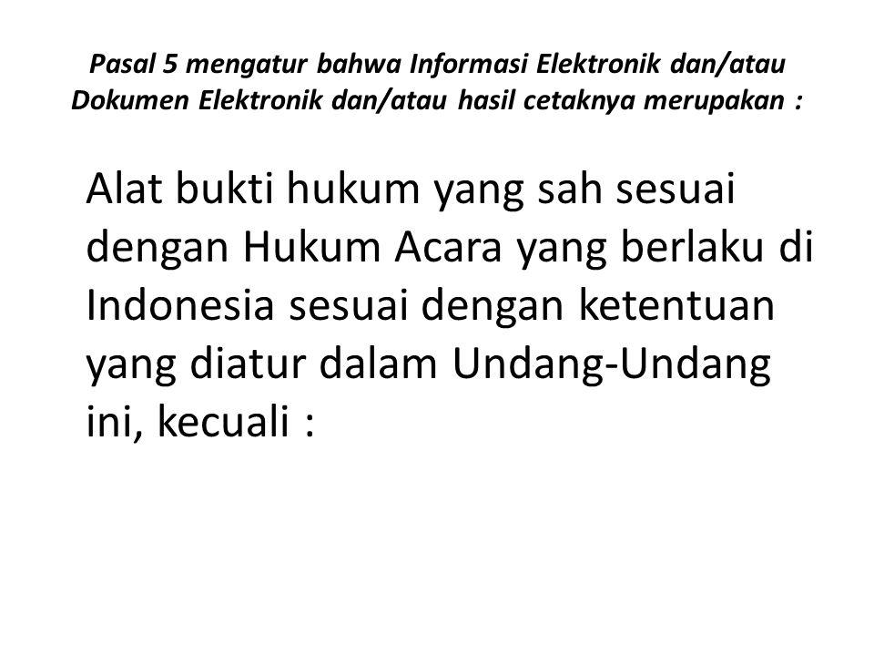 Pasal 5 mengatur bahwa Informasi Elektronik dan/atau Dokumen Elektronik dan/atau hasil cetaknya merupakan : Alat bukti hukum yang sah sesuai dengan Hukum Acara yang berlaku di Indonesia sesuai dengan ketentuan yang diatur dalam Undang-Undang ini, kecuali :
