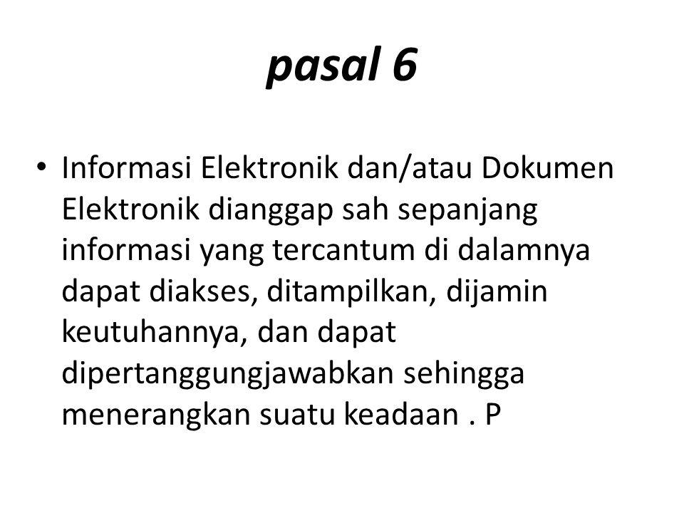 pasal 6 Informasi Elektronik dan/atau Dokumen Elektronik dianggap sah sepanjang informasi yang tercantum di dalamnya dapat diakses, ditampilkan, dijamin keutuhannya, dan dapat dipertanggungjawabkan sehingga menerangkan suatu keadaan.