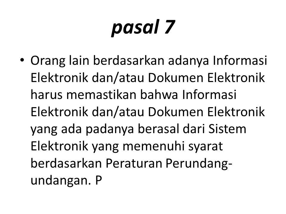 pasal 7 Orang lain berdasarkan adanya Informasi Elektronik dan/atau Dokumen Elektronik harus memastikan bahwa Informasi Elektronik dan/atau Dokumen Elektronik yang ada padanya berasal dari Sistem Elektronik yang memenuhi syarat berdasarkan Peraturan Perundang- undangan.