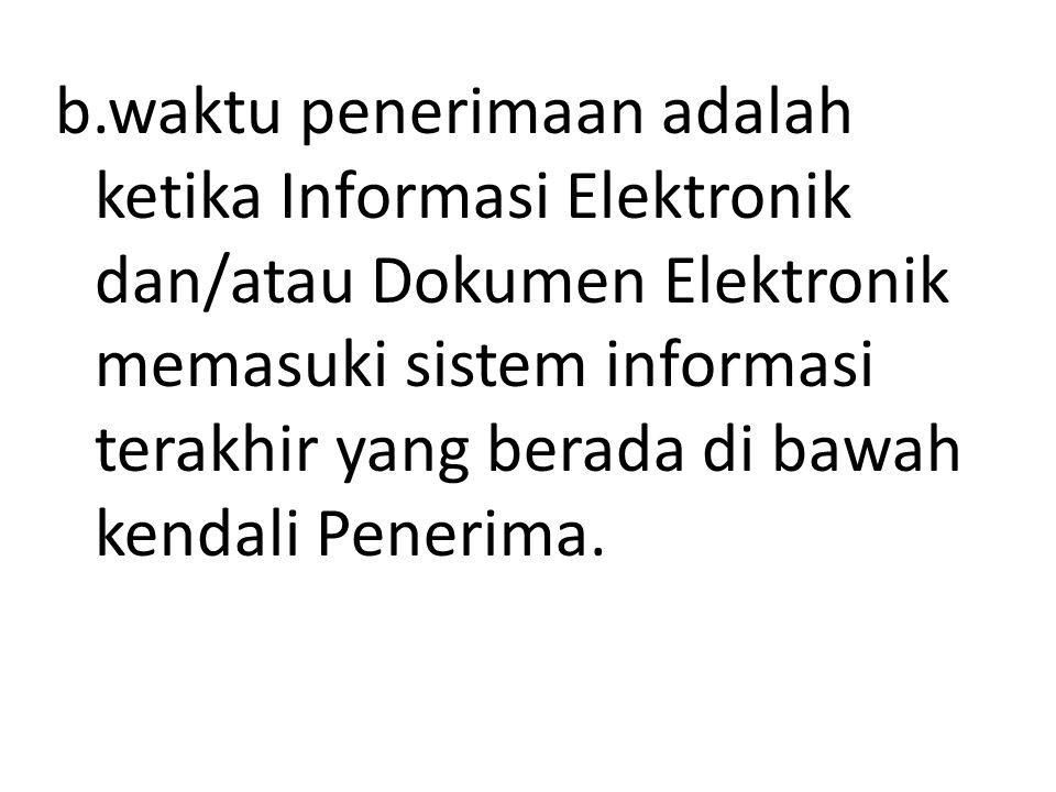b.waktu penerimaan adalah ketika Informasi Elektronik dan/atau Dokumen Elektronik memasuki sistem informasi terakhir yang berada di bawah kendali Pene