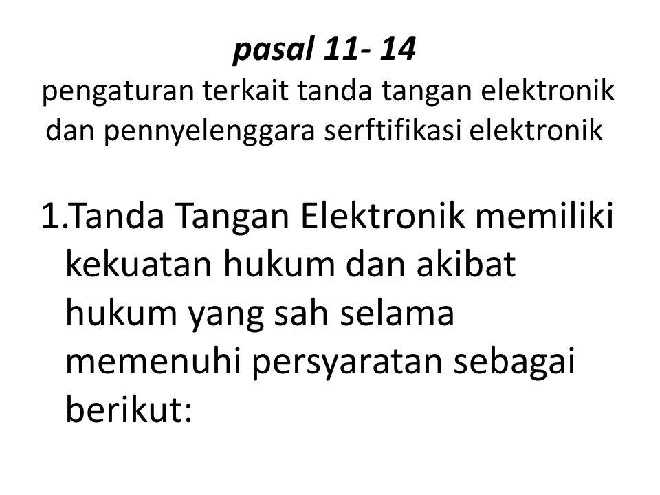 pasal 11- 14 pengaturan terkait tanda tangan elektronik dan pennyelenggara serftifikasi elektronik 1.Tanda Tangan Elektronik memiliki kekuatan hukum dan akibat hukum yang sah selama memenuhi persyaratan sebagai berikut:
