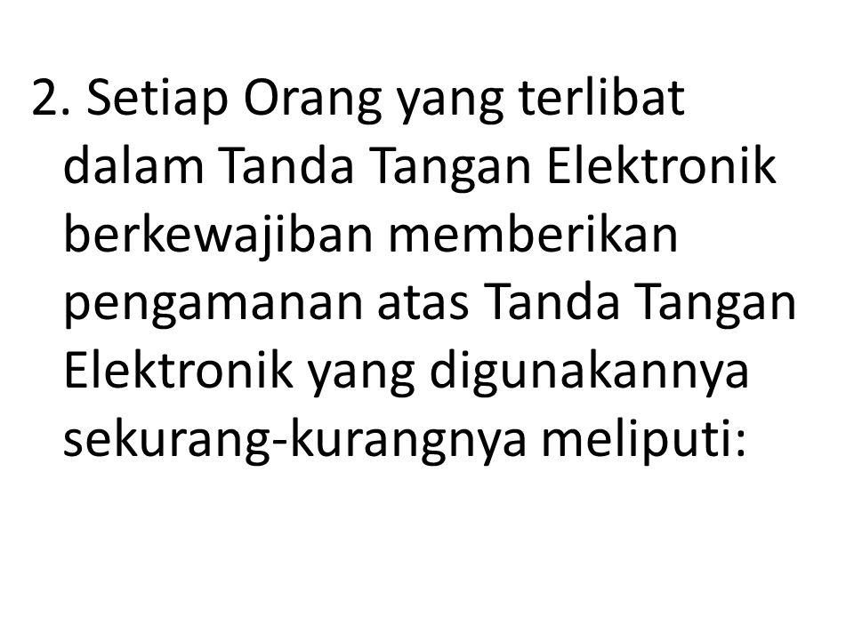 2. Setiap Orang yang terlibat dalam Tanda Tangan Elektronik berkewajiban memberikan pengamanan atas Tanda Tangan Elektronik yang digunakannya sekurang