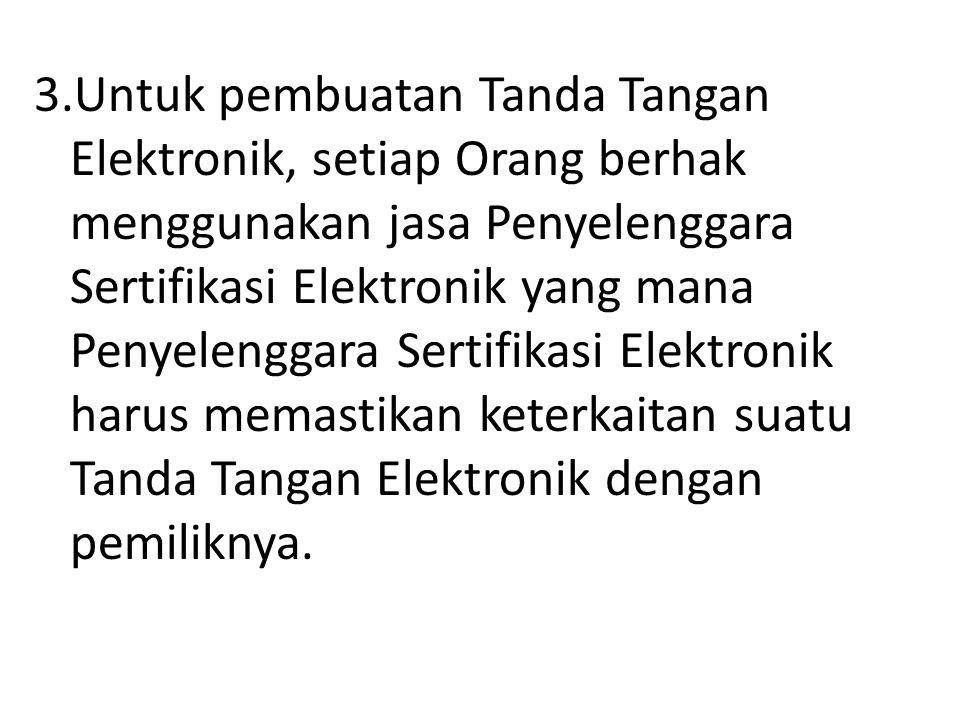 3.Untuk pembuatan Tanda Tangan Elektronik, setiap Orang berhak menggunakan jasa Penyelenggara Sertifikasi Elektronik yang mana Penyelenggara Sertifikasi Elektronik harus memastikan keterkaitan suatu Tanda Tangan Elektronik dengan pemiliknya.