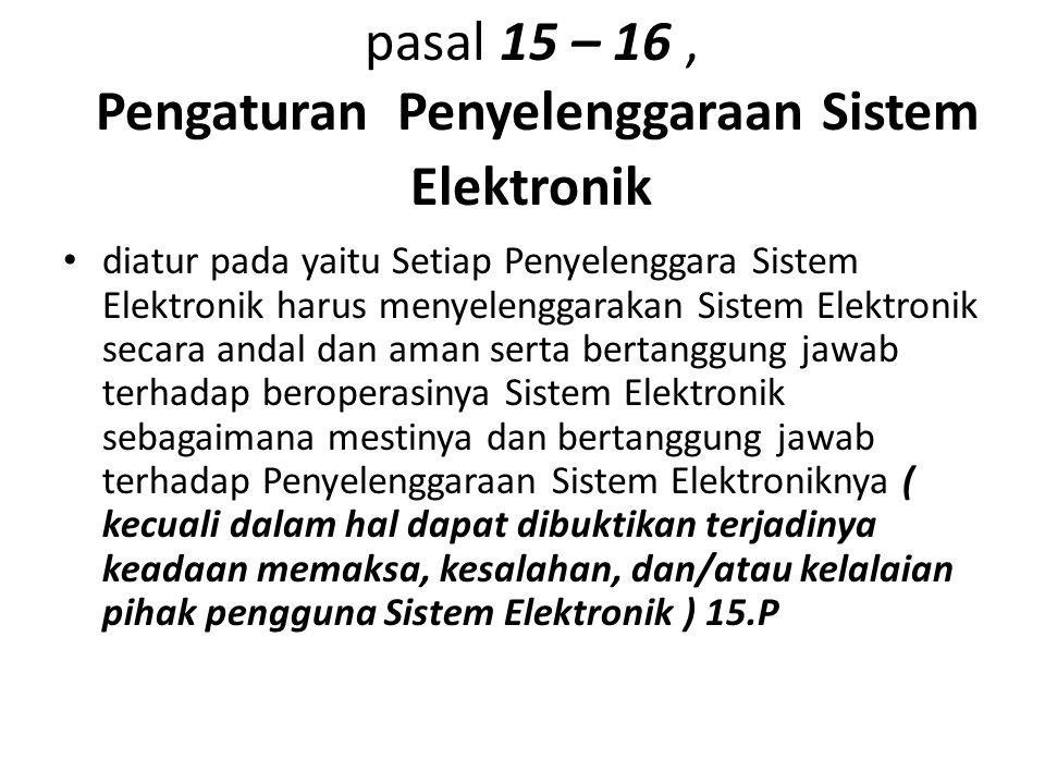 pasal 15 – 16, Pengaturan Penyelenggaraan Sistem Elektronik diatur pada yaitu Setiap Penyelenggara Sistem Elektronik harus menyelenggarakan Sistem Elektronik secara andal dan aman serta bertanggung jawab terhadap beroperasinya Sistem Elektronik sebagaimana mestinya dan bertanggung jawab terhadap Penyelenggaraan Sistem Elektroniknya ( kecuali dalam hal dapat dibuktikan terjadinya keadaan memaksa, kesalahan, dan/atau kelalaian pihak pengguna Sistem Elektronik ) 15.P