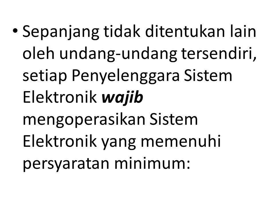 Sepanjang tidak ditentukan lain oleh undang-undang tersendiri, setiap Penyelenggara Sistem Elektronik wajib mengoperasikan Sistem Elektronik yang memenuhi persyaratan minimum: