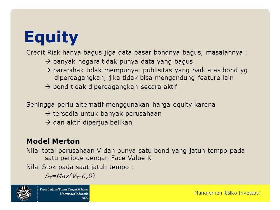 Pasca Sarjana Timur Tengah & Islam Universitas Indonesia 2009 Manajemen Risiko Investasi Equity Credit Risk hanya bagus jiga data pasar bondnya bagus, masalahnya :  banyak negara tidak punya data yang bagus  parapihak tidak mempunyai publisitas yang baik atas bond yg diperdagangkan, jika tidak bisa mengandung feature lain  bond tidak diperdagangkan secara aktif Sehingga perlu alternatif menggunakan harga equity karena  tersedia untuk banyak perusahaan  dan aktif diperjualbelikan Model Merton Nilai total perusahaan V dan punya satu bond yang jatuh tempo pada satu periode dengan Face Value K Nilai Stok pada saat jatuh tempo : S T =Max(V T -K,0)