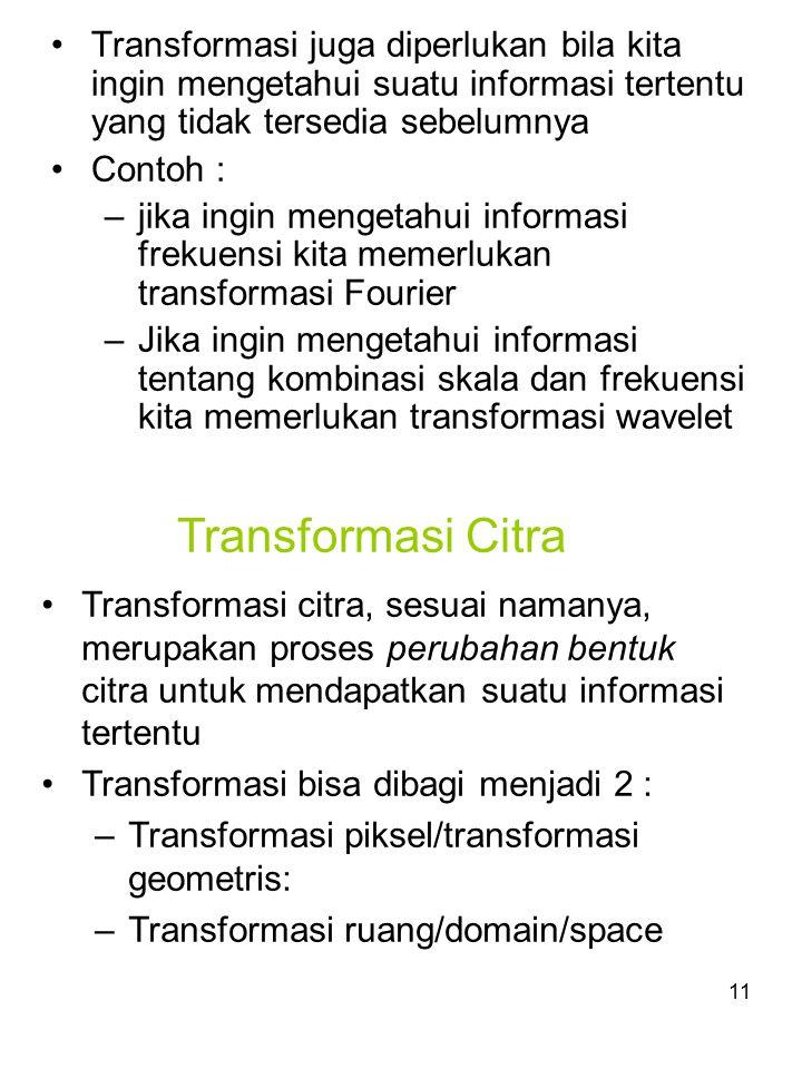 12 Transformasi Pixel Transformasi piksel masih bermain di ruang/domain yang sama (domain spasial), hanya posisi piksel yang kadang diubah Contoh: rotasi, translasi, scaling, invers, shear, dll.