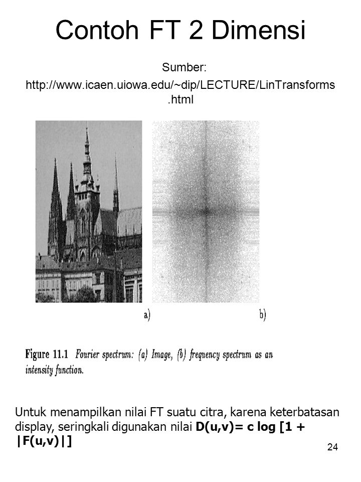 24 Contoh FT 2 Dimensi Sumber: http://www.icaen.uiowa.edu/~dip/LECTURE/LinTransforms.html Untuk menampilkan nilai FT suatu citra, karena keterbatasan