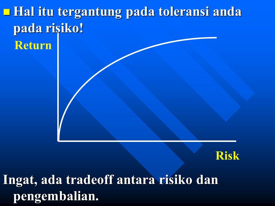 n Hal itu tergantung pada toleransi anda pada risiko! Ingat, ada tradeoff antara risiko dan pengembalian. Return Risk