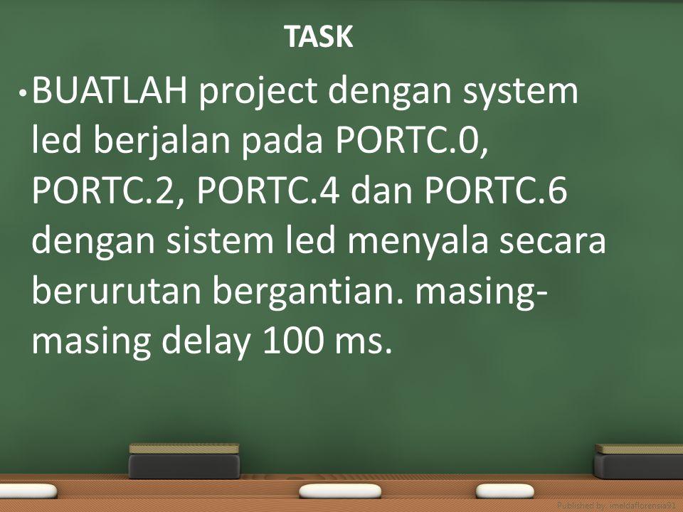 TASK BUATLAH project dengan system led berjalan pada PORTC.0, PORTC.2, PORTC.4 dan PORTC.6 dengan sistem led menyala secara berurutan bergantian. masi