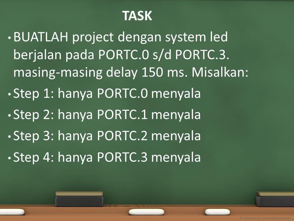 TASK BUATLAH project dengan system led berjalan pada PORTC.0 s/d PORTC.3. masing-masing delay 150 ms. Misalkan: Step 1: hanya PORTC.0 menyala Step 2: