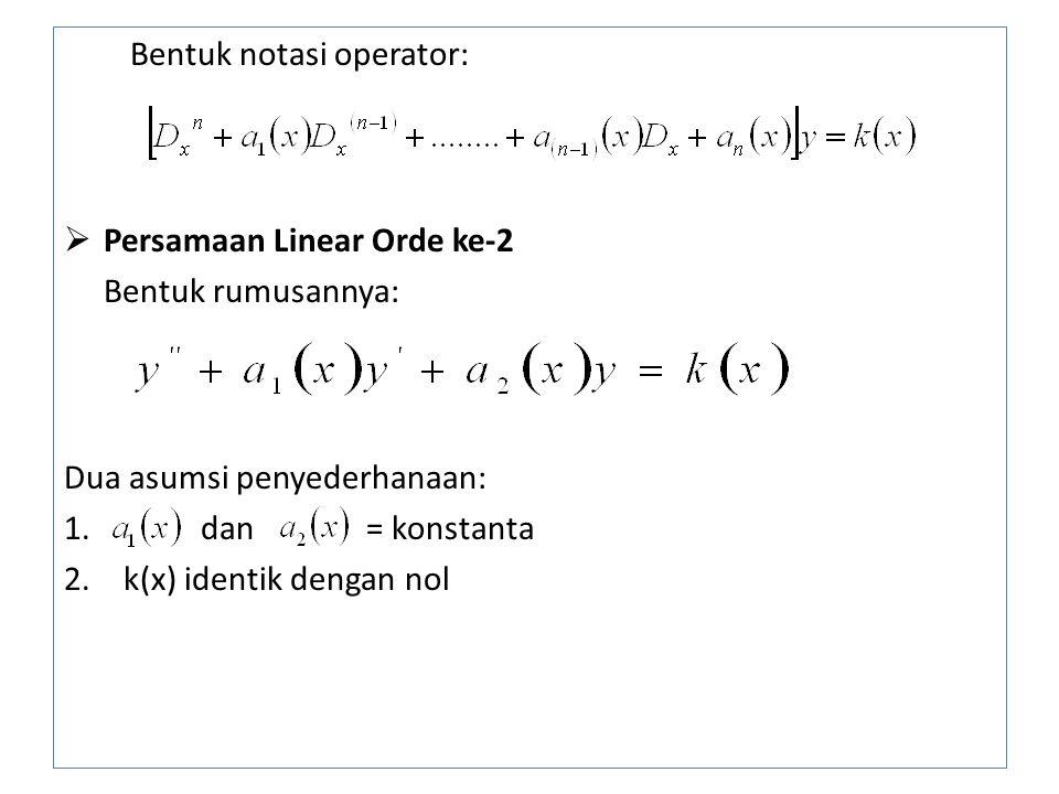 Bentuk notasi operator:  Persamaan Linear Orde ke-2 Bentuk rumusannya: Dua asumsi penyederhanaan: 1. dan = konstanta 2.k(x) identik dengan nol