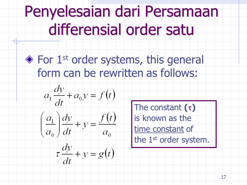 17 Penyelesaian dari Persamaan differensial order satu For 1 st order systems, this general form can be rewritten as follows: The constant (  ) is known as the time constant of the 1 st order system.