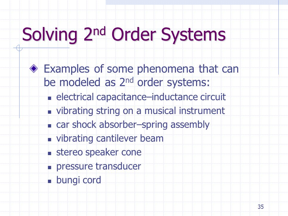 35 Solving 2 nd Order Systems Examples of some phenomena that can be modeled as 2 nd order systems: electrical capacitance–inductance circuit vibratin