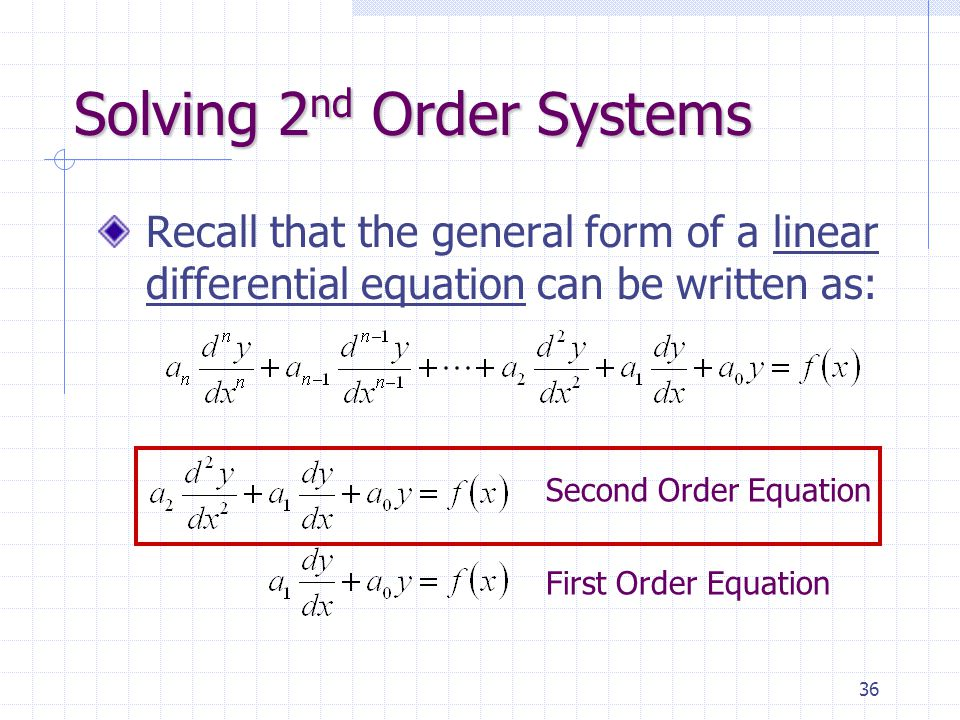 36 Solving 2 nd Order Systems Recall that the general form of a linear differential equation can be written as: Second Order Equation First Order Equation