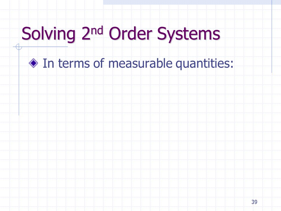 39 Solving 2 nd Order Systems In terms of measurable quantities: