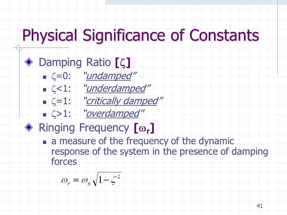 41 Physical Significance of Constants Damping Ratio [  ]  =0: undamped  <1: underdamped  =1: critically damped  >1: overdamped Ringing Frequency [  r ] a measure of the frequency of the dynamic response of the system in the presence of damping forces