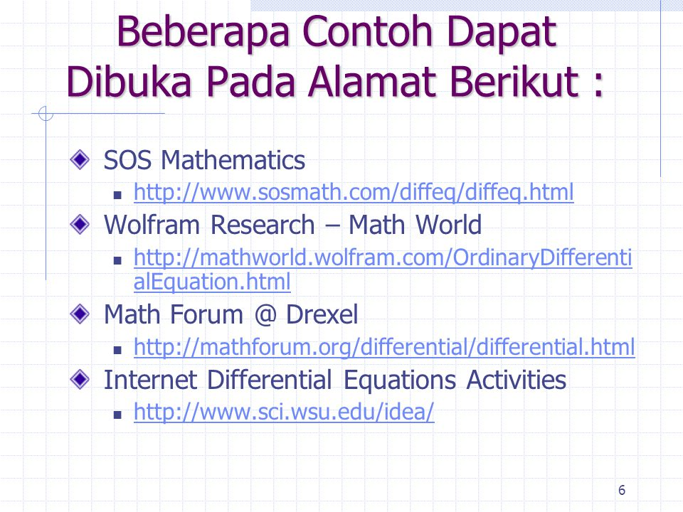 6 Beberapa Contoh Dapat Dibuka Pada Alamat Berikut : SOS Mathematics http://www.sosmath.com/diffeq/diffeq.html Wolfram Research – Math World http://mathworld.wolfram.com/OrdinaryDifferenti alEquation.html http://mathworld.wolfram.com/OrdinaryDifferenti alEquation.html Math Forum @ Drexel http://mathforum.org/differential/differential.html Internet Differential Equations Activities http://www.sci.wsu.edu/idea/