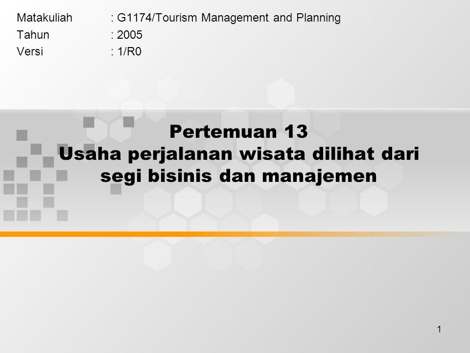 1 Pertemuan 13 Usaha perjalanan wisata dilihat dari segi bisinis dan manajemen Matakuliah: G1174/Tourism Management and Planning Tahun: 2005 Versi: 1/R0