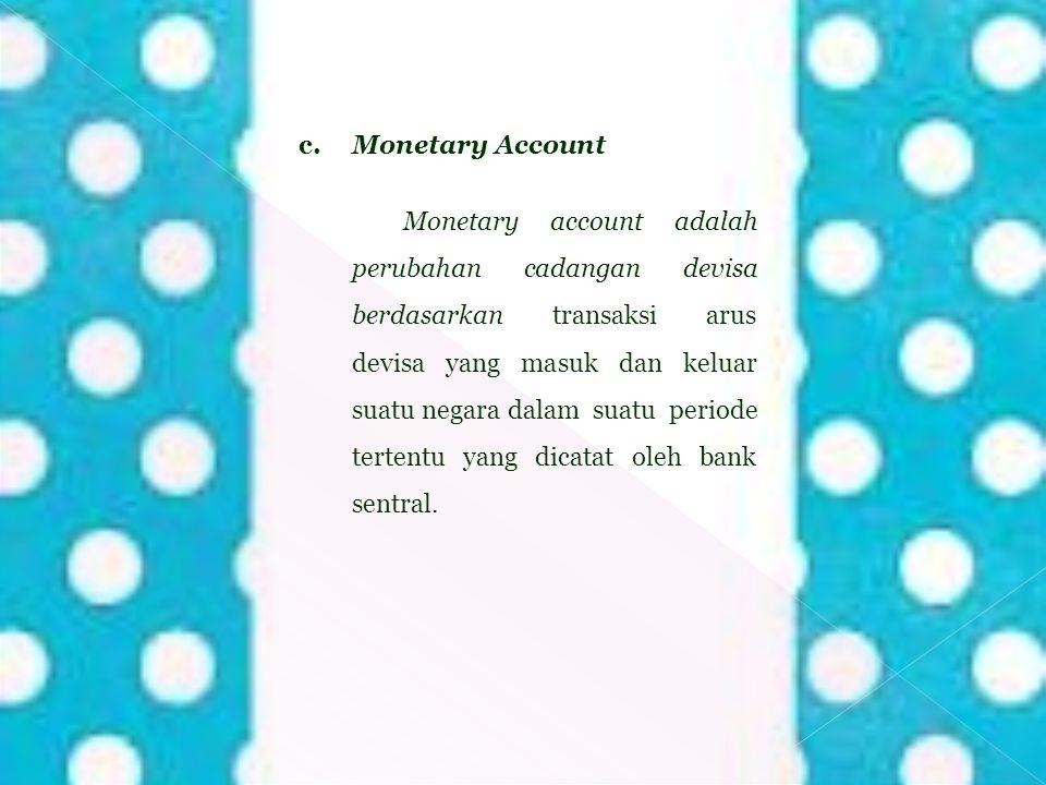 c. Monetary Account Monetary account adalah perubahan cadangan devisa berdasarkan transaksi arus devisa yang masuk dan keluar suatu negara dalam suatu