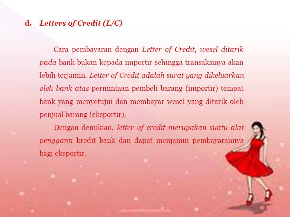 d. Letters of Credit (L/C) Cara pembayaran dengan Letter of Credit, wesel ditarik pada bank bukan kepada importir sehingga transaksinya akan lebih ter