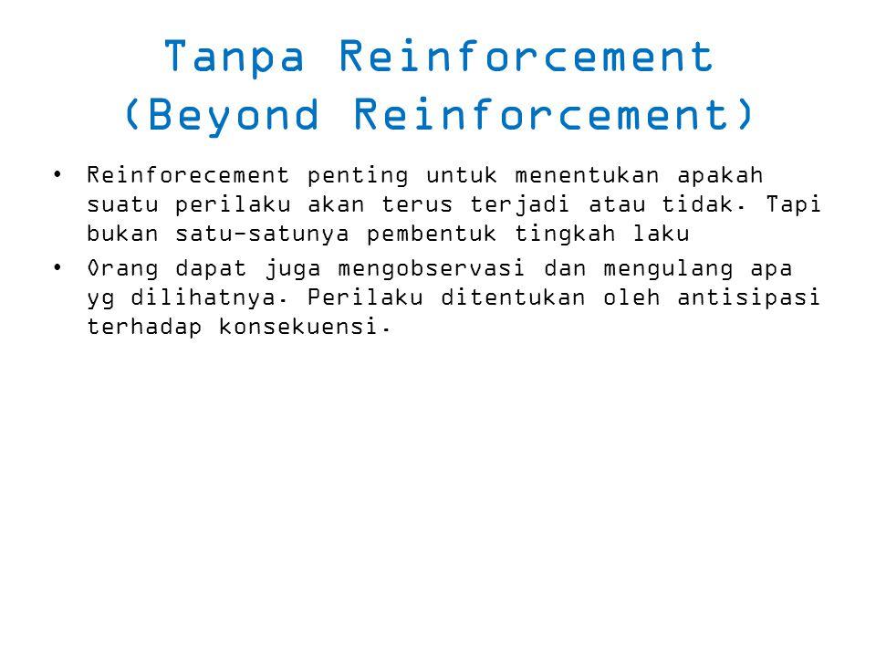 Tanpa Reinforcement (Beyond Reinforcement) Reinforecement penting untuk menentukan apakah suatu perilaku akan terus terjadi atau tidak.