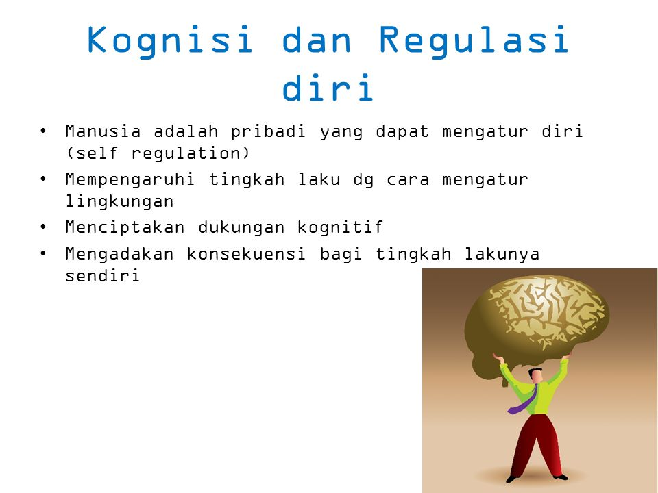 Kognisi dan Regulasi diri Manusia adalah pribadi yang dapat mengatur diri (self regulation) Mempengaruhi tingkah laku dg cara mengatur lingkungan Menciptakan dukungan kognitif Mengadakan konsekuensi bagi tingkah lakunya sendiri