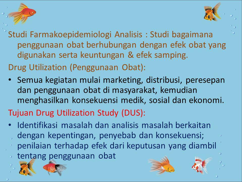 Studi Farmakoepidemiologi Analisis : Studi bagaimana penggunaan obat berhubungan dengan efek obat yang digunakan serta keuntungan & efek samping. Drug