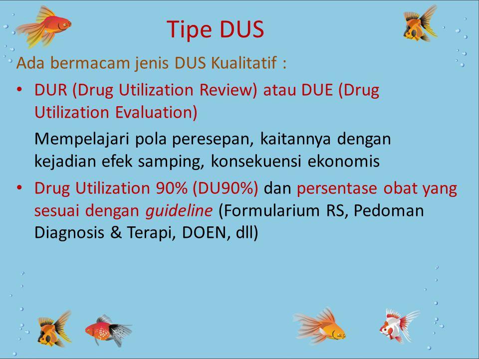 Tipe DUS Ada bermacam jenis DUS Kualitatif : DUR (Drug Utilization Review) atau DUE (Drug Utilization Evaluation) Mempelajari pola peresepan, kaitanny