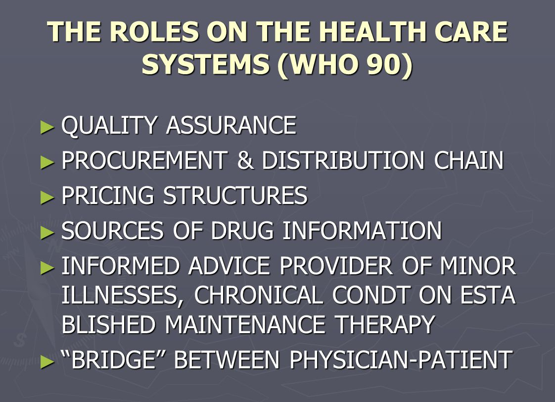 THE ROLES ON THE HEALTH CARE SYSTEMS (WHO 90) ► QUALITY ASSURANCE ► PROCUREMENT & DISTRIBUTION CHAIN ► PRICING STRUCTURES ► SOURCES OF DRUG INFORMATIO