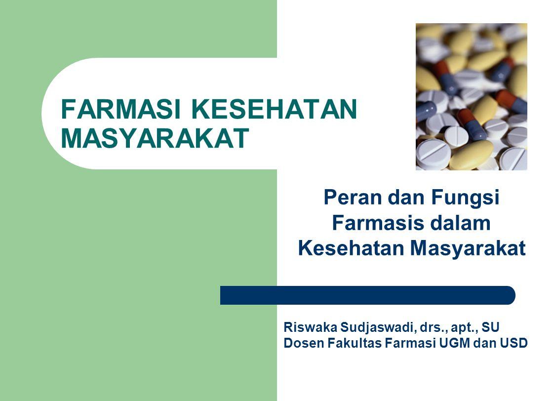 FARMASI KESEHATAN MASYARAKAT Peran dan Fungsi Farmasis dalam Kesehatan Masyarakat Riswaka Sudjaswadi, drs., apt., SU Dosen Fakultas Farmasi UGM dan US