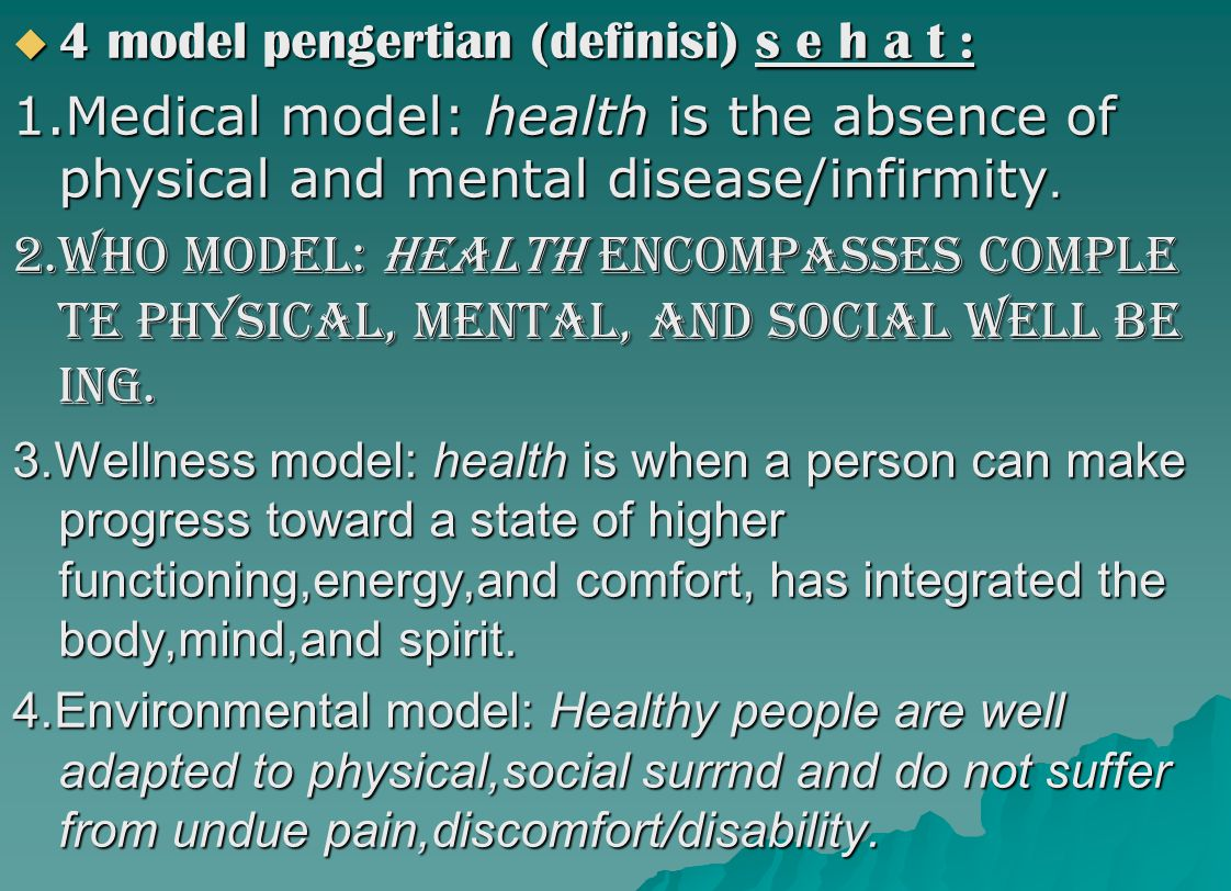  4 model pengertian (definisi) s e h a t : 1.Medical model: health is the absence of physical and mental disease/infirmity. 2.Who MODEL: HEALTH encom